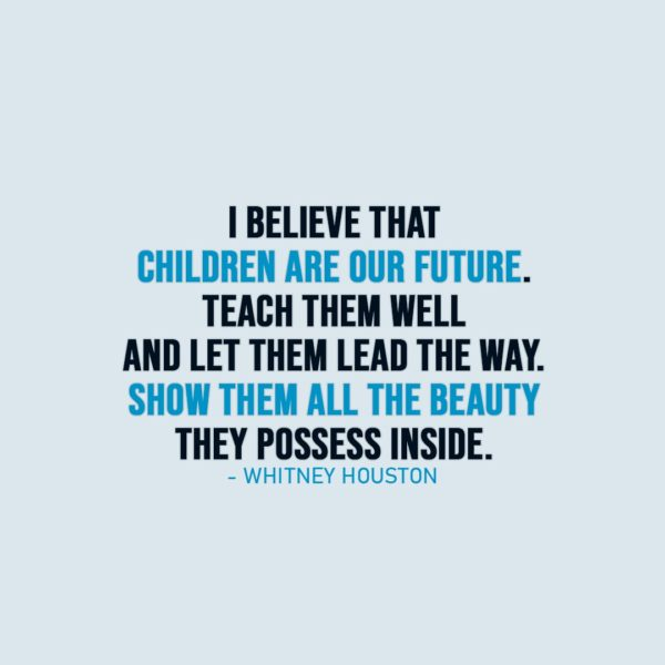 Parenting Quote | I believe that children are our future. Teach them well and let them lead the way. Show them all the beauty they possess inside. - Whitney Houston