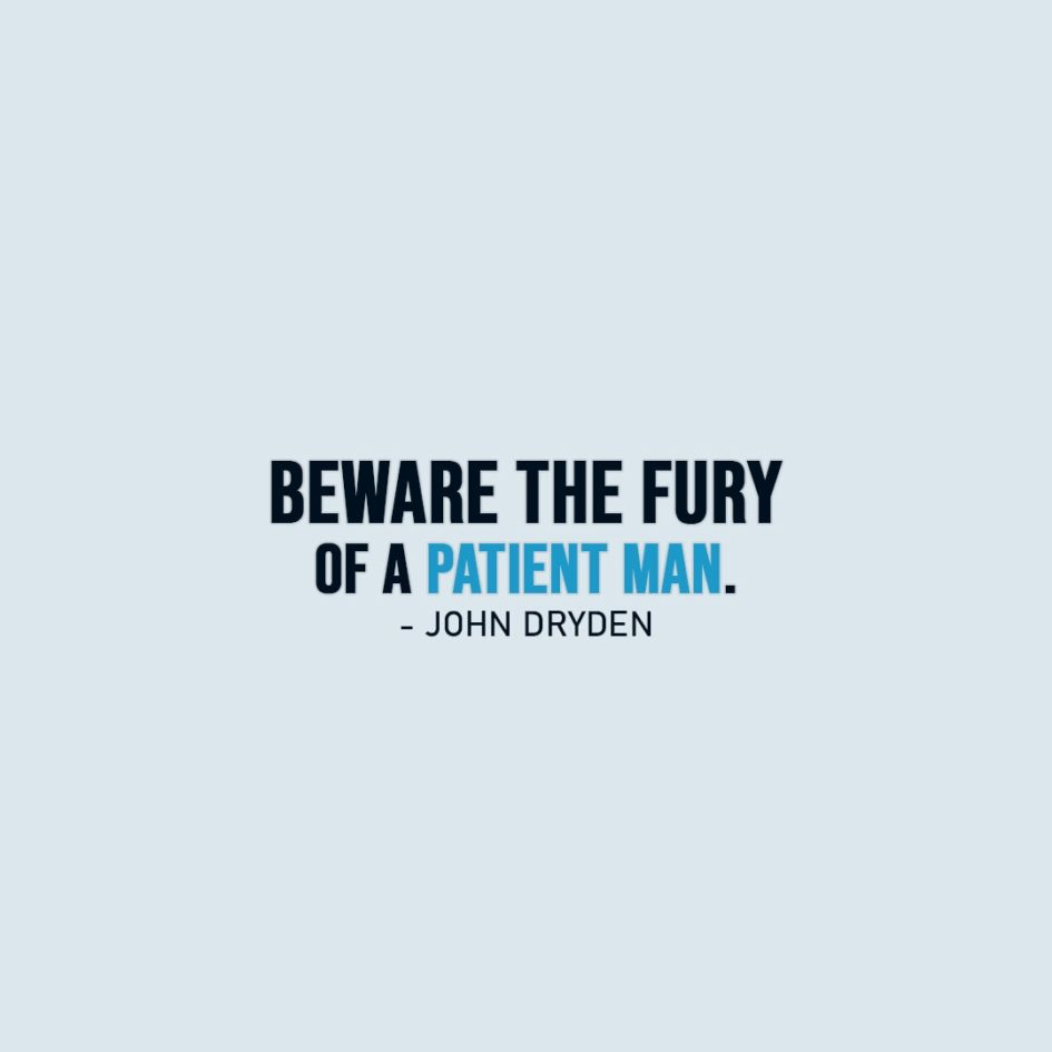Patience Quote | Beware the fury of a patient man. - John Dryden