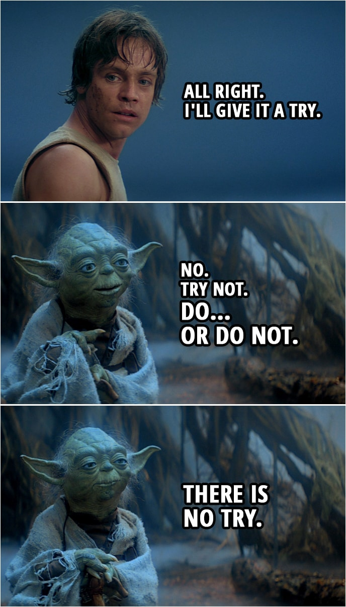 Quote from Star Wars: The Empire Strikes Back (1980) | Master Yoda: You must unlearn what you have learned. Luke Skywalker: All right. I'll give it a try. Master Yoda: No. Try not. Do... or do not. There is no try.