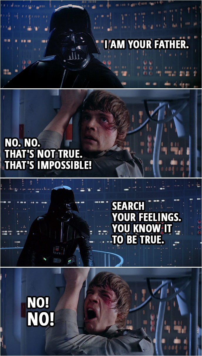 Quote from Star Wars: The Empire Strikes Back (1980) | Darth Vader: Obi-Wan never told you what happened to your father. Luke Skywalker: He told me enough. He told me you killed him. Darth Vader: No. I am your father. Luke Skywalker: No. No. That's not true. That's impossible! Darth Vader: Search your feelings. You know it to be true. Luke Skywalker: No! No!