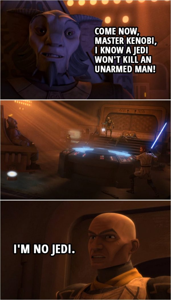 Quote from Star Wars: The Clone Wars 4x13 | Agruss: Come now, Master Kenobi, I know a Jedi won't kill an unarmed man! (Rex kills him) Captain Rex: I'm no Jedi.