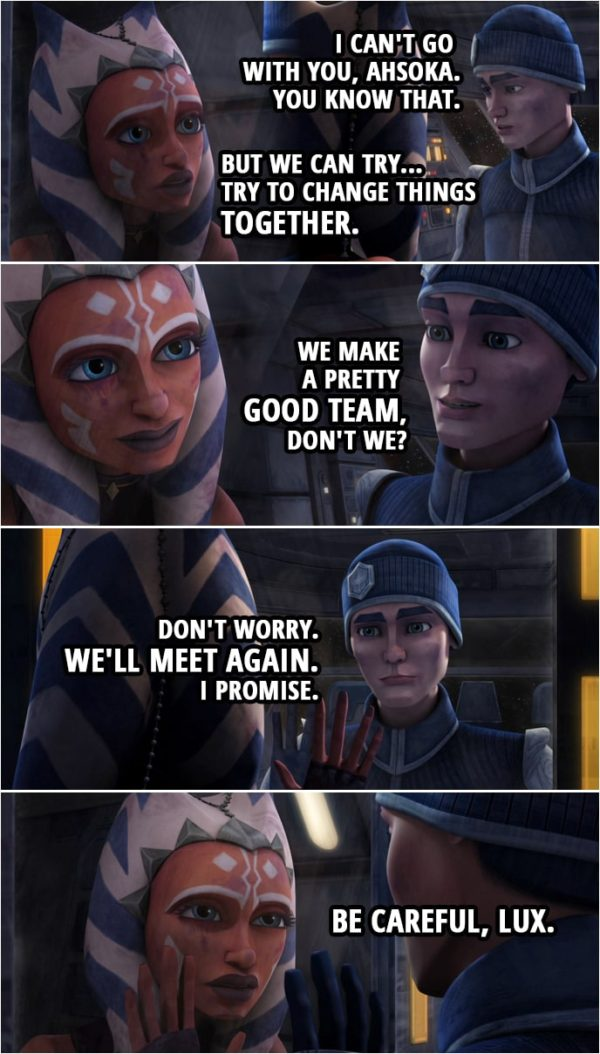 Quote from Star Wars: The Clone Wars 4x14 | Ahsoka Tano: Lux. Lux, what are you doing? Lux Bonteri: I can't go with you, Ahsoka. You know that. Ahsoka Tano: But we can try... Try to change things together. Lux Bonteri: We make a pretty good team, don't we? Don't worry. We'll meet again. I promise. Ahsoka Tano: Be careful, Lux.