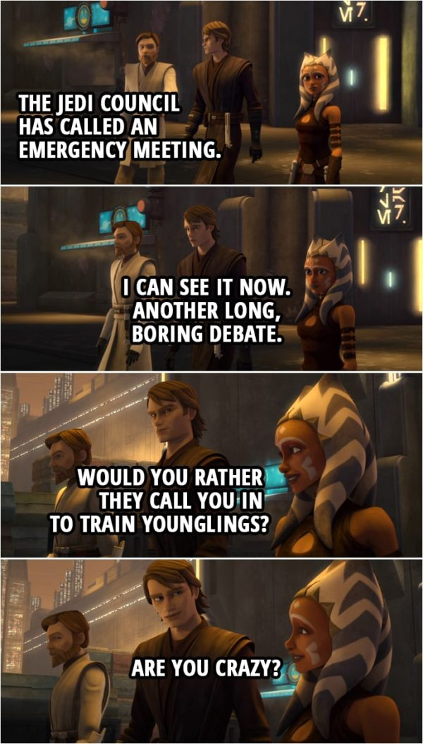 Quote from Star Wars: The Clone Wars 4x15   Anakin Skywalker: So what's the big rush? Obi-Wan Kenobi: The Jedi Council has called an emergency meeting. Anakin Skywalker: I can see it now. Another long, boring debate. Ahsoka Tano: Would you rather they call you in to train younglings? Anakin Skywalker: Are you crazy?