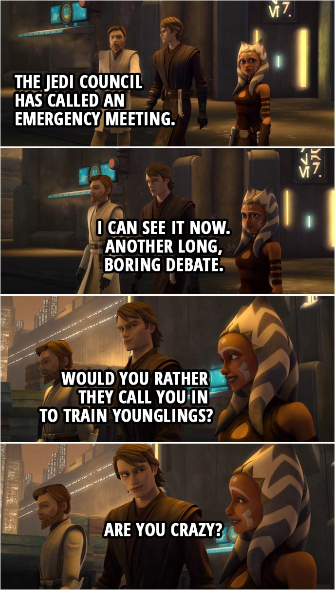 Quote from Star Wars: The Clone Wars 4x15 | Anakin Skywalker: So what's the big rush? Obi-Wan Kenobi: The Jedi Council has called an emergency meeting. Anakin Skywalker: I can see it now. Another long, boring debate. Ahsoka Tano: Would you rather they call you in to train younglings? Anakin Skywalker: Are you crazy?