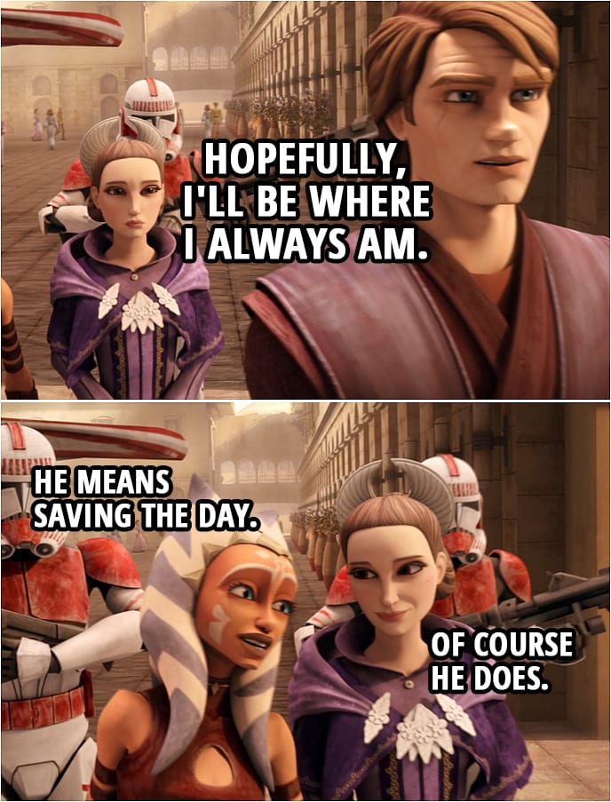 Quote from Star Wars: The Clone Wars 4x18 | Anakin Skywalker: If there's trouble, Ahsoka will get you, the Queen, and the rest of your staff to safety. Padmé Amidala: What about you? Anakin Skywalker: Hopefully, I'll be where I always am. Ahsoka Tano: He means saving the day. Padmé Amidala: Of course he does.