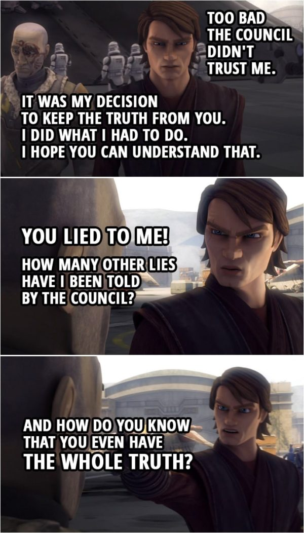 Quote from Star Wars: The Clone Wars 4x18   Anakin Skywalker: If I'd known what was going on, I could've helped you. Too bad the Council didn't trust me. Obi-Wan Kenobi: Anakin, it was my decision to keep the truth from you. I knew if you were convinced I was dead, Dooku would believe it as well. Anakin Skywalker: Your decision? Obi-Wan Kenobi: Look, I know I did some questionable things, but I did what I had to do. I hope you can understand that. Anakin Skywalker: You lied to me! How many other lies have I been told by the Council? And how do you know that you even have the whole truth?