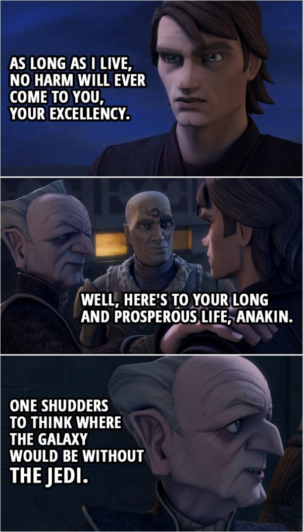 Quote from Star Wars: The Clone Wars 4x18 | Padmé Amidala: Chancellor, are you all right? Chancellor Palpatine: Yes, thanks again to the heroics of the Jedi. That's the second time today. Obi-Wan Kenobi: We specialize in heroics, Chancellor. Anakin Skywalker: As long as I live, no harm will ever come to you, Your Excellency. Chancellor Palpatine: Hmm. Well, here's to your long and prosperous life, Anakin. One shudders to think where the galaxy would be without the Jedi.