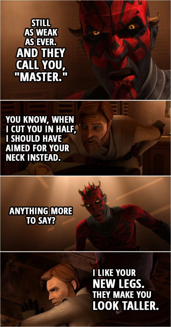 "Quote from Star Wars: The Clone Wars 4x22 | Darth Maul: Still as weak as ever. And they call you, ""Master."" Obi-Wan Kenobi: You know, when I cut you in half, I should have aimed for your neck instead. Darth Maul: Anything more to say? Obi-Wan Kenobi: I like your new legs. They make you look taller."
