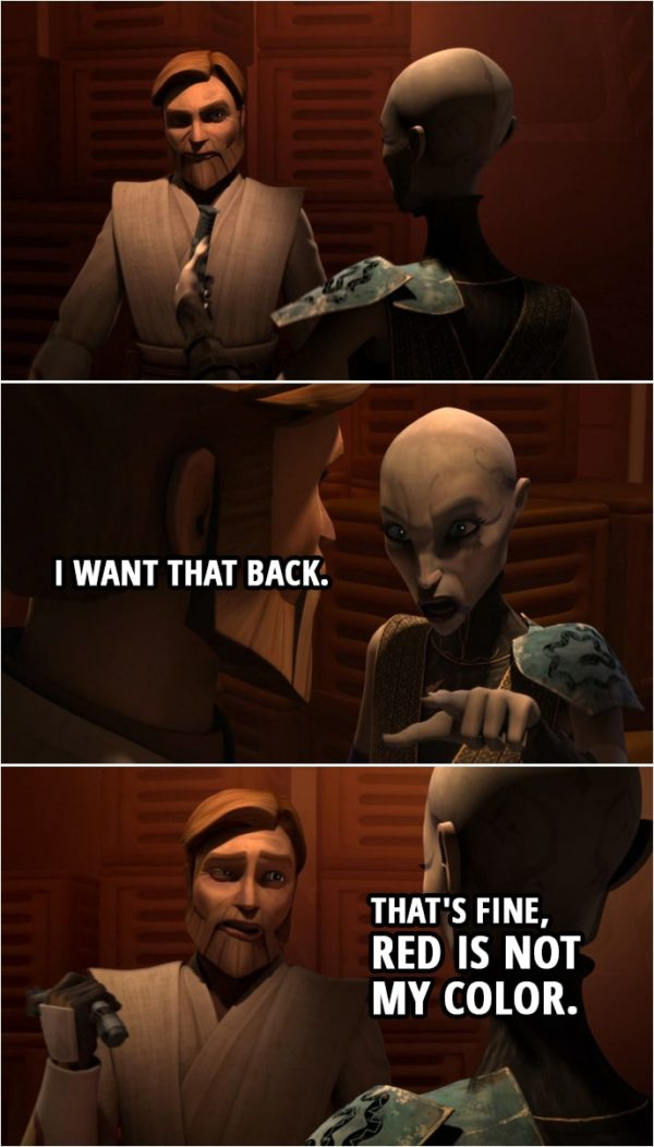 Quote from Star Wars: The Clone Wars 4x22 | (Ventress gives Obi-Wan one of her lightsabers) Asajj Ventress: I want that back. Obi-Wan Kenobi: That's fine, red's not my color.