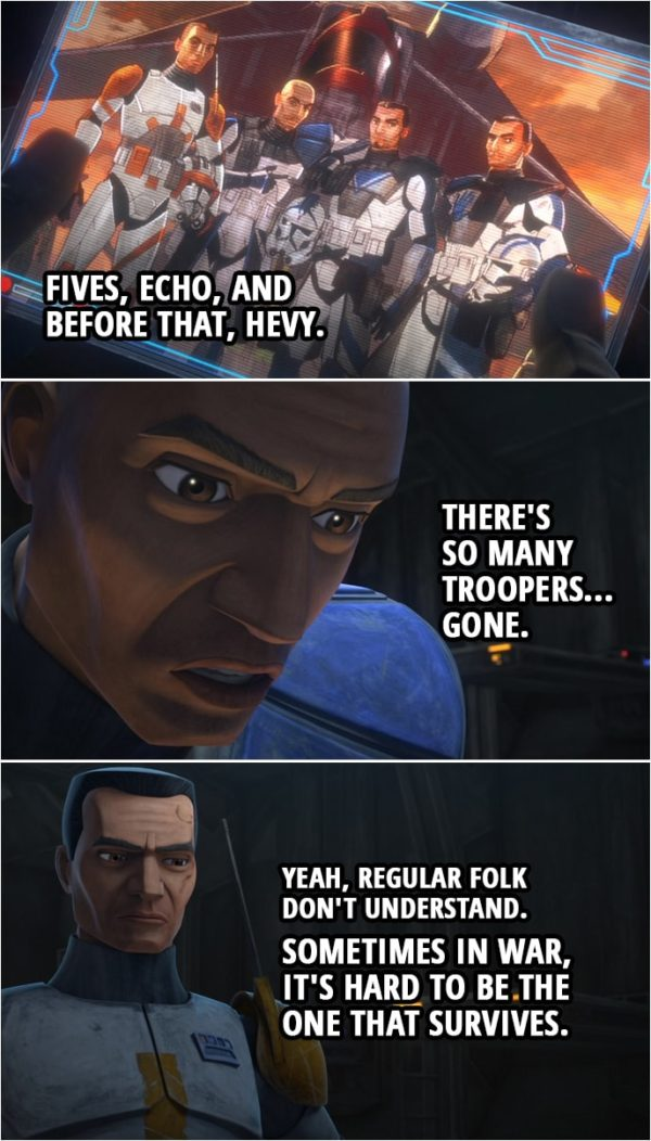 Quote from Star Wars: The Clone Wars 7x01 | Captain Rex: Fives, Echo, and before that, Hevy. There's so many troopers... gone. Commander Cody: Yeah, regular folk don't understand. Sometimes in war, it's hard to be the one that survives. Captain Rex: That's what I'm worried about.