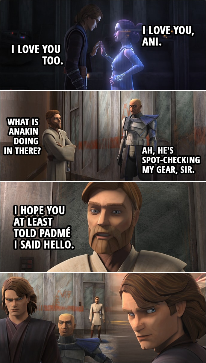 Quote from Star Wars: The Clone Wars 7x02 | (Padmé and Anakin speak through Hologram...) Padmé Amidala: I love you, Ani. Anakin Skywalker: I love you too. (Meanwhile outside...) Obi-Wan Kenobi: What is Anakin doing in there? Captain Rex: Ah, he's spot-checking my gear, sir. (After Anakin comes out...) Obi-Wan Kenobi: I hope you at least told Padmé I said hello.