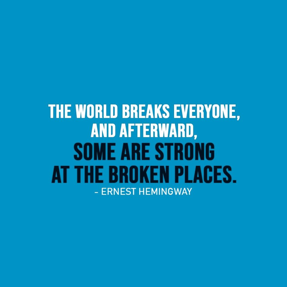 Strength Quote   The world breaks everyone, and afterward, some are strong at the broken places. - Ernest Hemingway