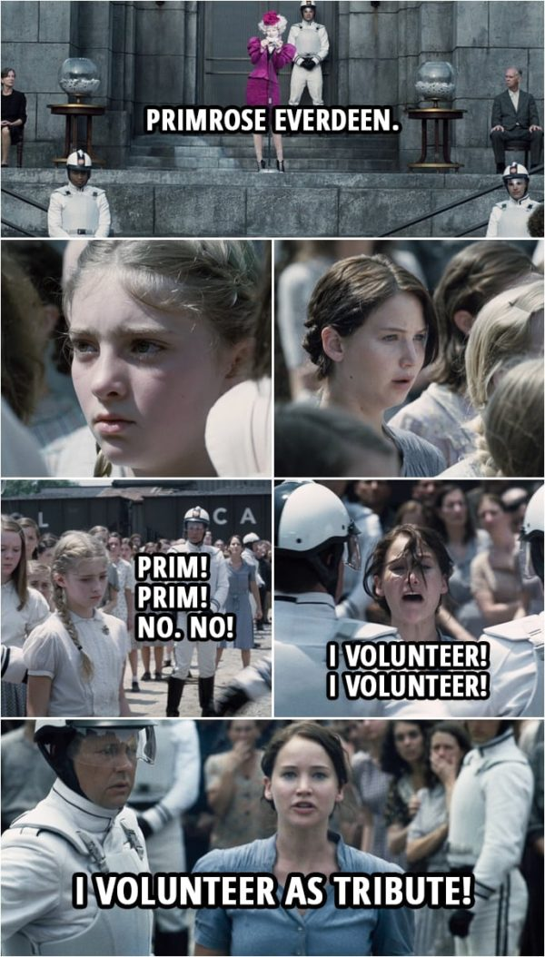 Quote from The Hunger Games (2012) | Effie Trinket: As usual, ladies first. Primrose Everdeen. Where are you, dear? Come on up. Well, come on up. Katniss Everdeen: Prim! Prim! No. No! I volunteer! I volunteer! I volunteer as Tribute! Effie Trinket: I believe we have a volunteer, Mr. Mayor... Katniss Everdeen: Prim, you need to get out of here. You need to get out of here.