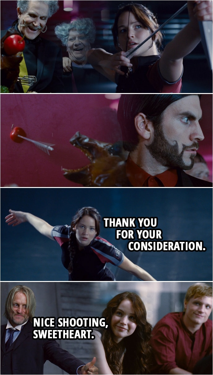 "Quote from The Hunger Games (2012) | (Katniss shoots an apple on the food table in gallery...) Katniss Everdeen: Thank you for your consideration. (A bit later, Haymitch comes to the room...) Effie Trinket: Well, finally! I hope you noticed we have a serious situation. (Haymitch gives Katniss a thumbs up) Haymitch Abernarthy: Nice shooting, sweetheart. What did they do when you shot the apple? Katniss Everdeen: Well, they looked pretty startled. Haymitch Abernarthy: Oh, yeah. Now, what did you say? ""Thanks for..."" Katniss Everdeen: Thanks for your consideration. Haymitch Abernarthy: ""...your consideration."" Genius! Genius. Effie Trinket: I don't think we're gonna find this funny if the Gamemakers decide to take it out... Haymitch Abernarthy: On who? On her? On him? I think they already have. Loosen your corset, have a drink. I would have given anything to see it."