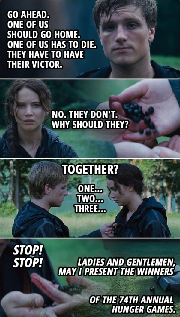 Quote from The Hunger Games (2012) | Peeta Mellark: Go ahead. One of us should go home. One of us has to die. They have to have their Victor. Katniss Everdeen: No. They don't. Why should they? (Katniss takes out Nightlock berries...) Peeta Mellark: No! Katniss Everdeen: Trust me. Trust me. (Katniss gives half the berries to Peeta) Peeta Mellark: Together? Katniss Everdeen: Together. Peeta Mellark: Okay. One... Katniss Everdeen: Two... Peeta Mellark: Three. Seneca Crane (Announcement): Stop! Stop! Ladies and gentlemen, may I present the winners of the 74th Annual Hunger Games.