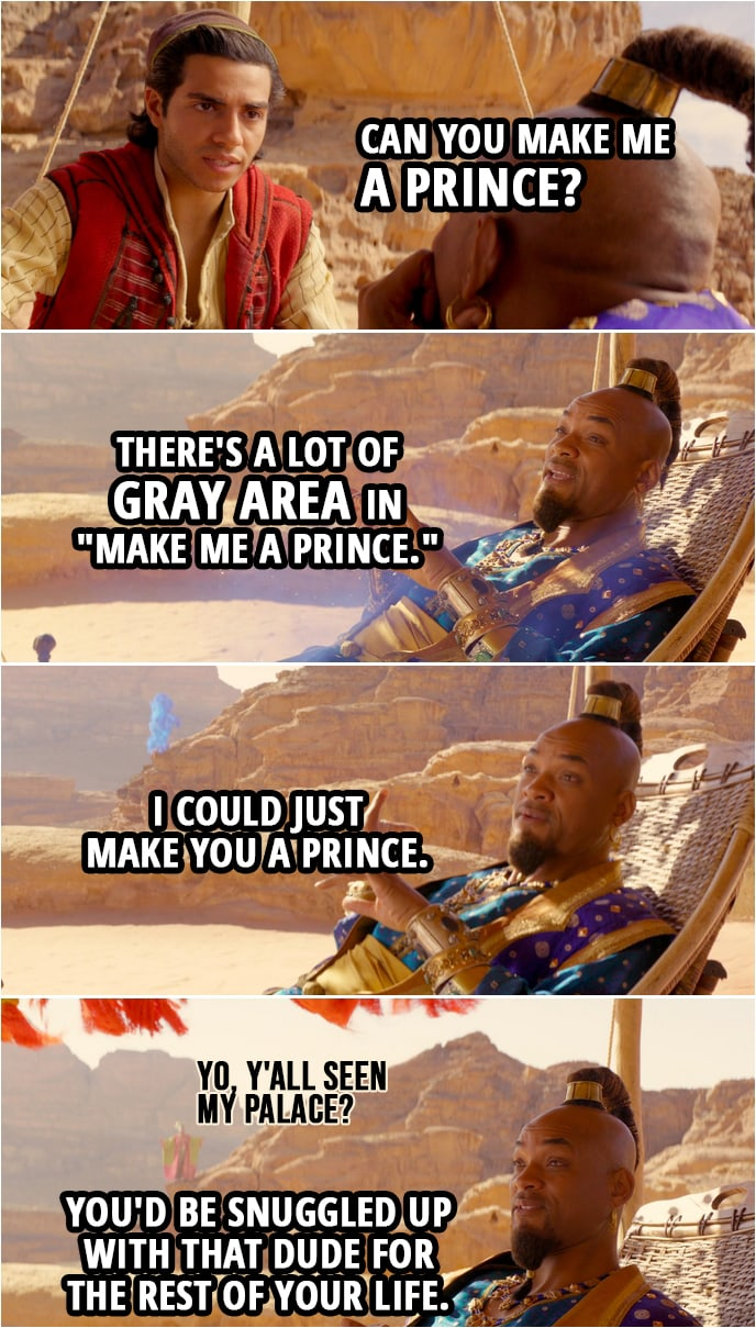 "Quote from Aladdin (2019) | Aladdin: Hey! Can you make me a prince? Genie: There's a lot of gray area in ""make me a prince."" I could just make you a prince. (makes a prince appear...) Aladdin: Oh, no. Genie: Right. You'd be snuggled up with that dude for the rest of your life. The Prince: Yo, y'all seen my palace?"