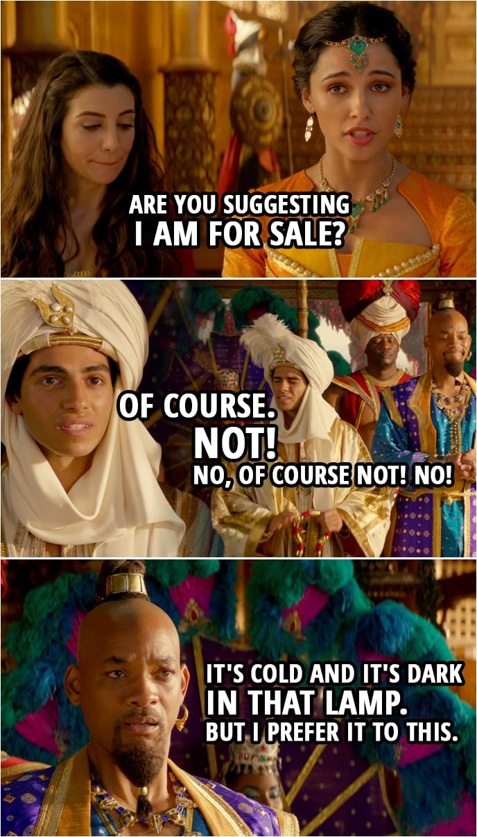 Quote from Aladdin (2019) | Princess Jasmine: Are you suggesting I am for sale? Aladdin: Of course... not! No, of course not! No! Genie: It's cold and it's dark in that lamp. But I prefer it to this.