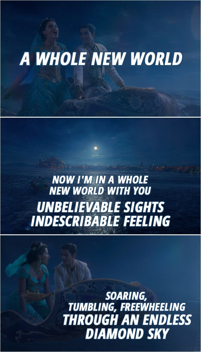 Quote from Aladdin (2019) | Aladdin & Jasmine: Now I'm in a whole new world with you Unbelievable sights Indescribable feeling Soaring, tumbling, freewheeling Through an endless diamond sky (Song: A Whole New World)
