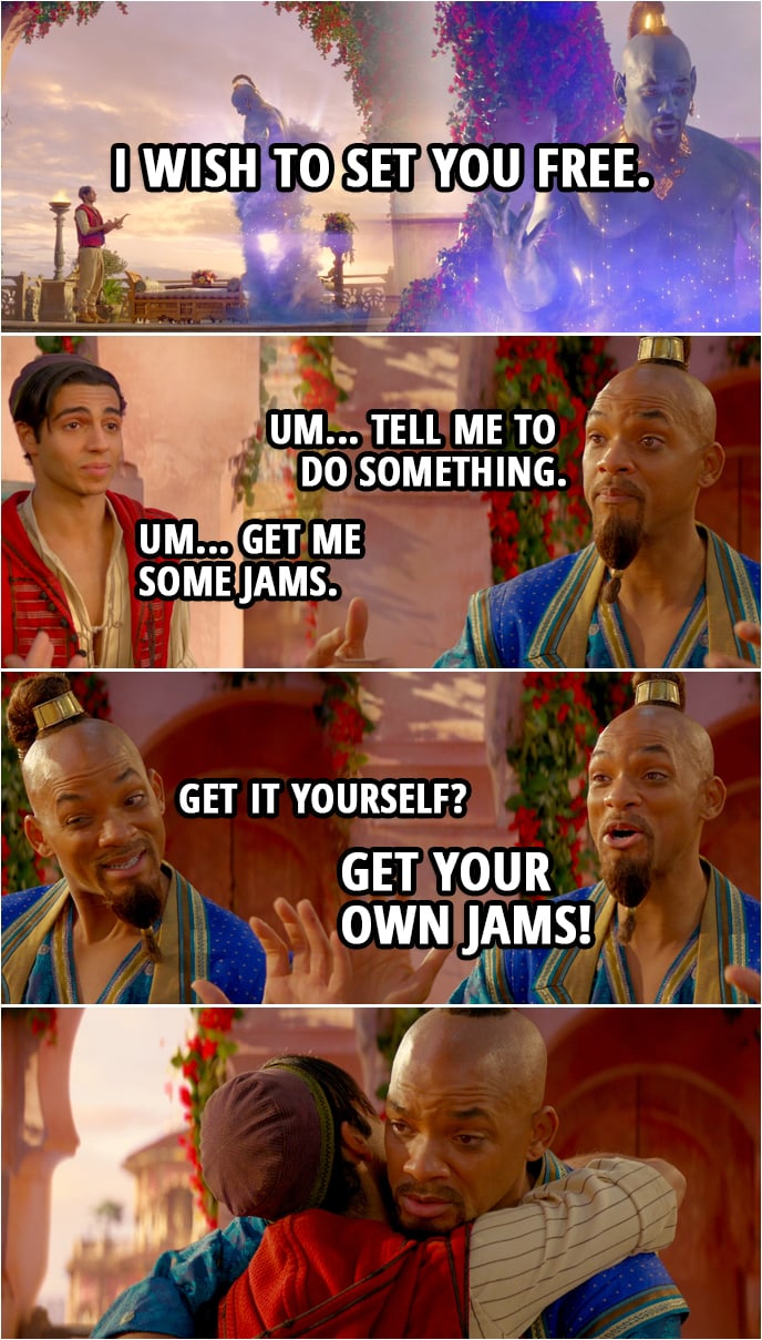 Quote from Aladdin (2019) | Aladdin: I wish to set you free. Genie: What? Whoa. What? Oh! Wait. Wait, am I...? Wait, wait, wait. Um... Tell me to do something. Aladdin: Um... Get me some jams. Genie: Get it yourself? Get your own jams!