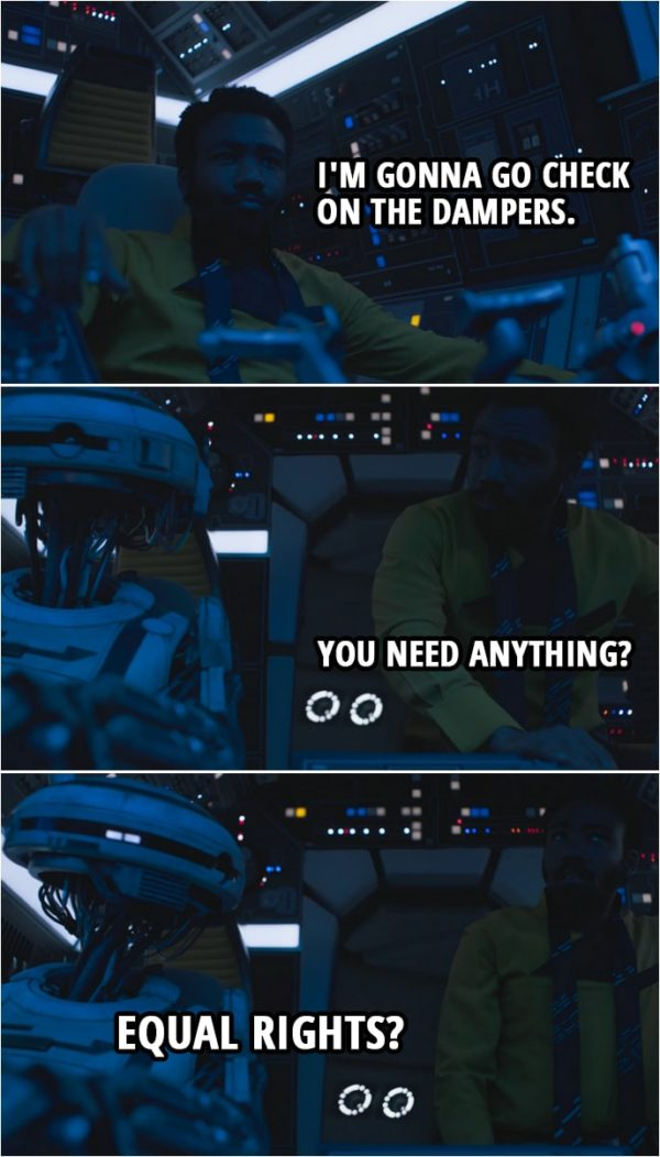 Quote from Solo: A Star Wars Story (2018) | Lando Calrissian: I'm gonna go check on the dampers. You need anything? L3-37: Equal rights?