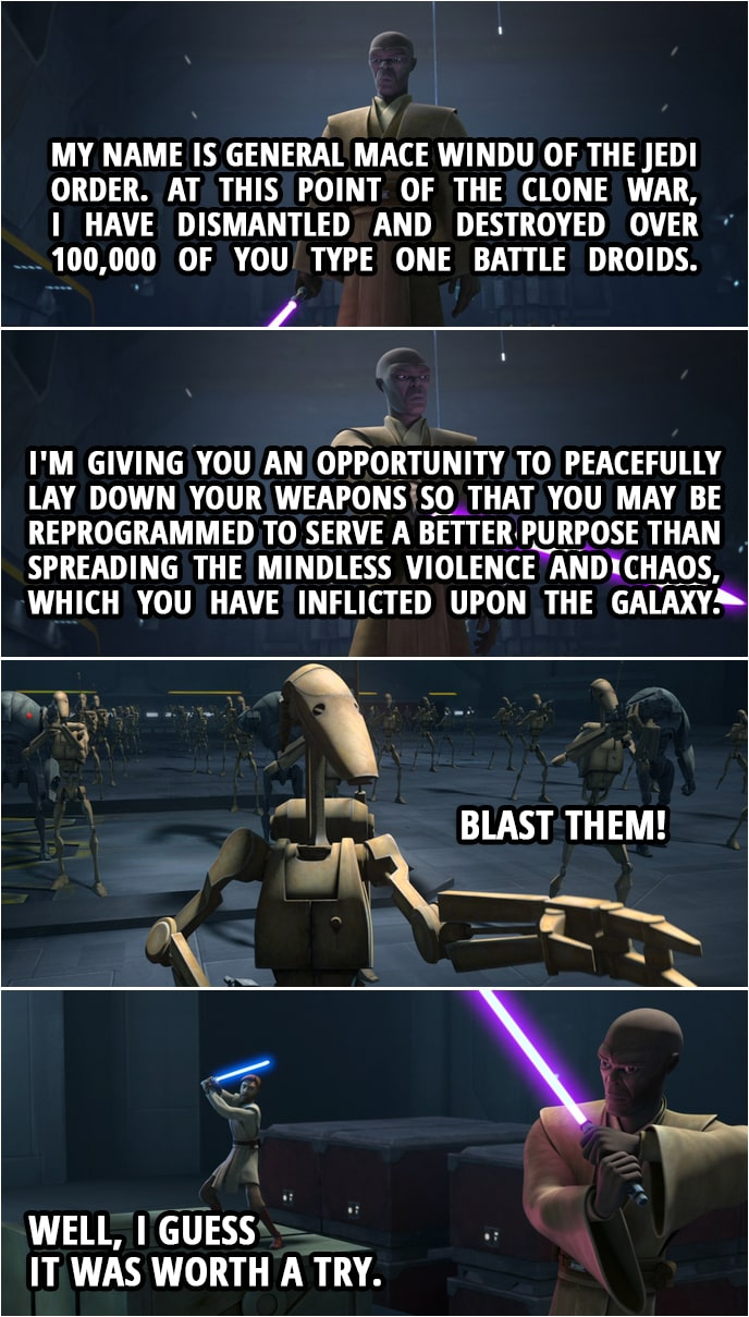 Quote from Star Wars: The Clone Wars 7x04 | Mace Windu: My name is General Mace Windu of the Jedi Order. At this point of the Clone War, I have dismantled and destroyed over 100,000 of you type one battle droids. I'm giving you an opportunity to peacefully lay down your weapons so that you may be reprogrammed to serve a better purpose than spreading the mindless violence and chaos, which you have inflicted upon the galaxy. Battle Droid: Blast them! Obi-Wan Kenobi: Well, I guess it was worth a try.