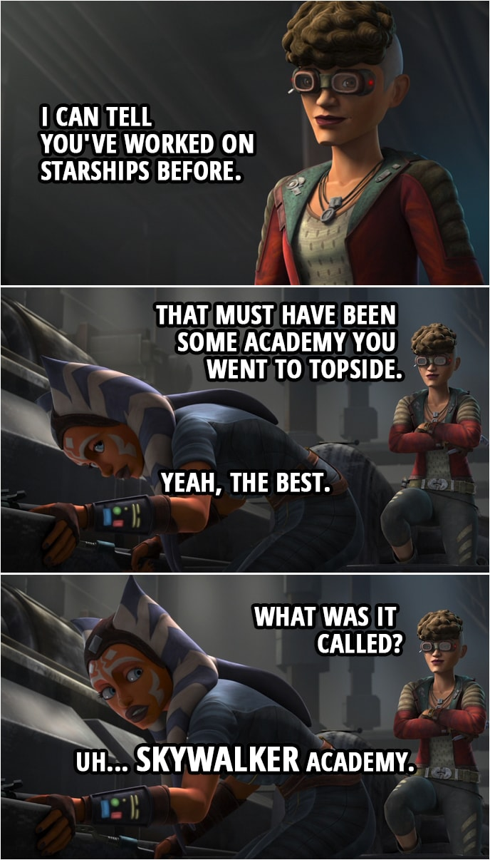 Quote from Star Wars: The Clone Wars 7x06 | Trace Martez: I can tell you've worked on starships before. That must have been some academy you went to Topside. Ahsoka Tano: Yeah, the best. Trace Martez: What was it called? Ahsoka Tano: Uh... Skywalker Academy.