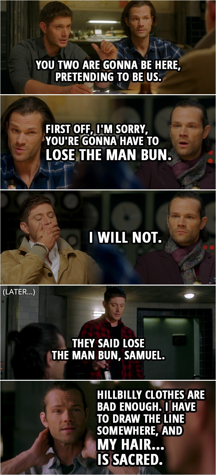 Quote from Supernatural 15x13 | Dean Winchester: So you two are gonna be here, pretending to be us. Alternate!Dean: And how do we do that? Sam Winchester: Well, first off, I'm sorry, you're gonna have to lose the man bun. Alternate!Dean: Mm. Alternate!Sam: I will not. (Later...) Alternate!Dean: They said lose the man bun, Samuel. Alternate!Sam: Look, hillbilly clothes are bad enough. I have to draw the line somewhere, and my hair... is sacred.