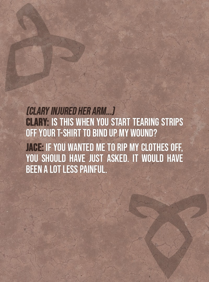 Quote from The Mortal Instruments: City of Bones   (Clary injured her arm...) Clary Fairchild: Is this when you start tearing strips off your T-shirt to bind up my wound? Jace Herondale: If you wanted me to rip my clothes off, you should have just asked. It would have been a lot less painful.