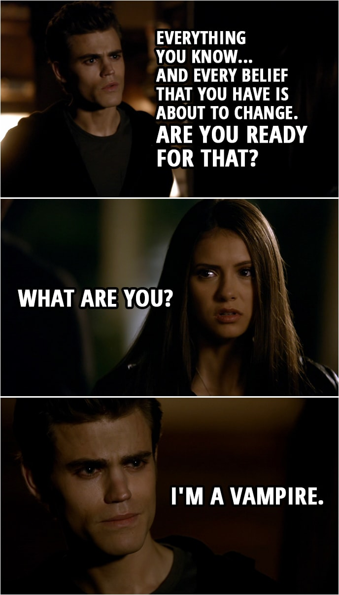 Quote from The Vampire Diaries 1x06 | Elena Gilbert: What are you? What are you? Stefan Salvatore: You know. Elena Gilbert: No, I don't. Stefan Salvatore: Yes, you do, or you wouldn't be here. Elena Gilbert: It's not possible. It can't be. Stefan Salvatore: Everything you know... and every belief that you have is about to change. Are you ready for that? Elena Gilbert: What are you? Stefan Salvatore: I'm a vampire.