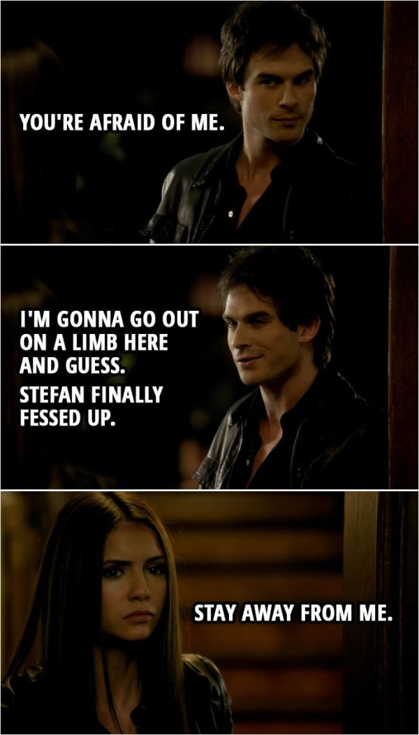 Quote from The Vampire Diaries 1x06   Damon Salvatore: You're afraid of me. I'm gonna go out on a limb here and guess. Stefan finally fessed up. Elena Gilbert: Stay away from me.