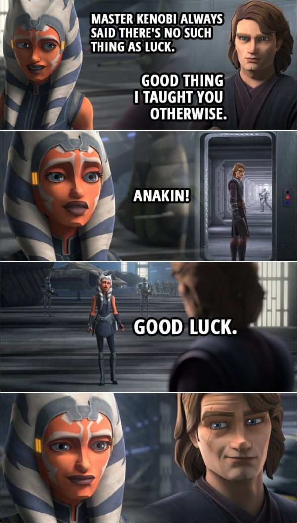 Quote from Star Wars: The Clone Wars 7x09 | Anakin Skywalker: You capture Maul. I'll take care of Grievous. With any luck, this will all be over soon. Ahsoka Tano: Master Kenobi always said there's no such thing as luck. Anakin Skywalker: Good thing I taught you otherwise. Ahsoka Tano: Anakin! Good luck.