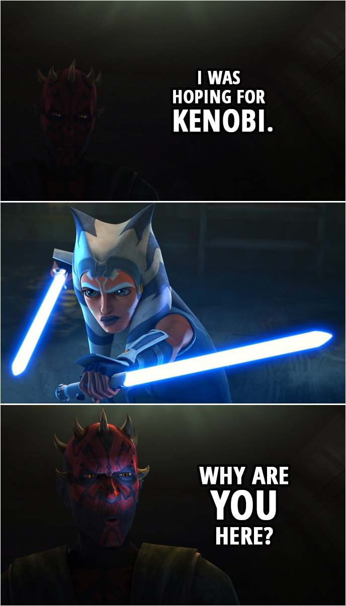 Quote from Star Wars: The Clone Wars 7x09 | Darth Maul (to Ahsoka): I was hoping for Kenobi. Why are you here?