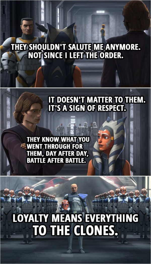 Quote from Star Wars: The Clone Wars 7x09 | Ahsoka Tano: They shouldn't salute me anymore. Not since I left the Order. Anakin Skywalker: It doesn't matter to them. It's a sign of respect. They know what you went through for them, day after day, battle after battle. Loyalty means everything to the clones.
