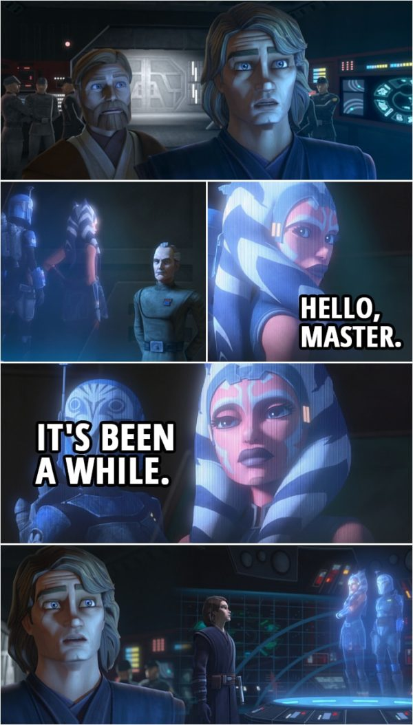 Quote from Star Wars: The Clone Wars 7x09 | Anakin Skywalker: All right, Admiral. What's so important you brought us all the way back here? Ahsoka Tano: Hello, Master. It's been a while. Anakin Skywalker: Ah... Ahsoka. Wha... I don't believe it! How are you? Where are you? Are... Are you okay? Ahsoka Tano: I'm all right. Thank you. I wish we had more time to talk, but I have urgent information for both of you.
