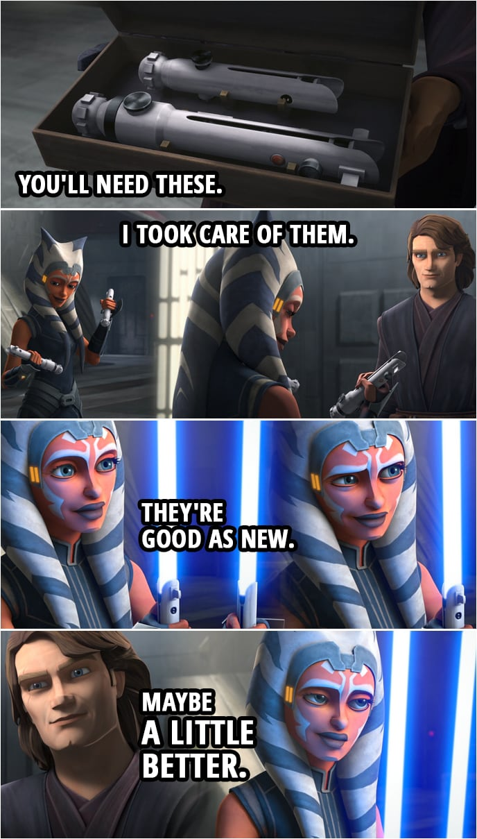 Quote from Star Wars: The Clone Wars 7x09 | Anakin Skywalker: If you're going to face Maul, you'll need these. I took care of them. They're good as new. Maybe a little better.