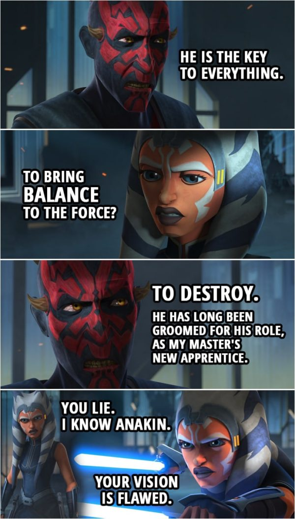 Quote from Star Wars: The Clone Wars 7x10 | Ahsoka Tano: I will help you. But you must answer one question. Darth Maul: You have but to ask. Ahsoka Tano: What do you want with Anakin Skywalker? Darth Maul: He is the key to everything. Ahsoka Tano: To bring balance to the Force? Darth Maul: To destroy. He has long been groomed for his role, as my master's new apprentice. Ahsoka Tano: You lie. Darth Maul: I'm afraid not. In fact, I was so certain of his fate that I orchestrated this war to lure him here with Kenobi to kill him. Thus, depriving Sidious of his prized pupil. Ahsoka Tano: I know Anakin. Your vision is flawed.