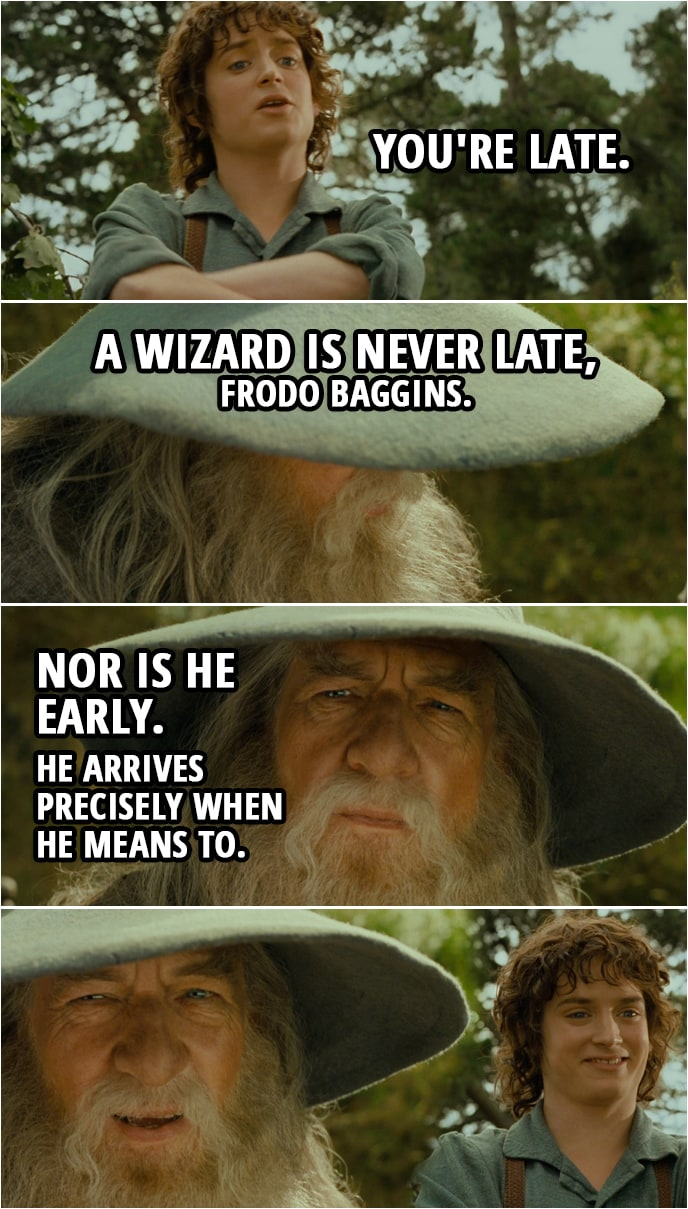Quote from The Lord of the Rings: The Fellowship of the Ring (2001) | Frodo: You're late. Gandalf: A wizard is never late, Frodo Baggins. Nor is he early. He arrives precisely when he means to.