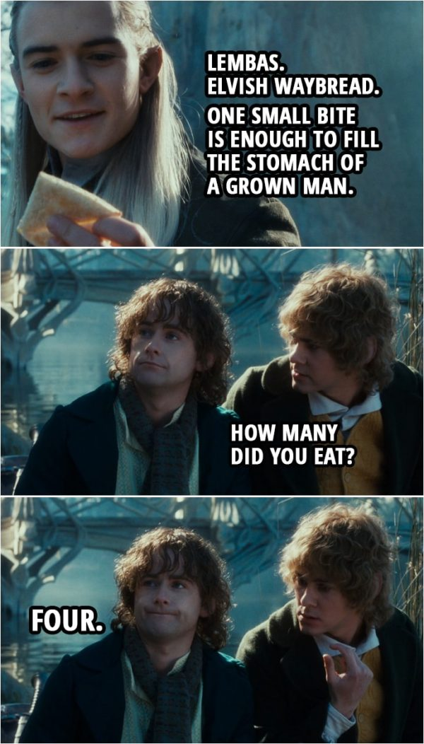 Quote from The Lord of the Rings: The Fellowship of the Ring (2001) | Legolas: Lembas. Elvish waybread. One small bite is enough to fill the stomach of a grown man. Merry: How many did you eat? Pippin: Four.