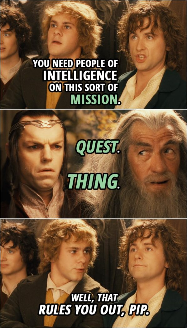 Quote from The Lord of the Rings: The Fellowship of the Ring (2001) | Merry: We're coming too! You'll have to send us home tied up in a sack to stop us. Pippin: Anyway, you need people of intelligence on this sort of... mission. Quest. Thing. Merry: Well, that rules you out, Pip.