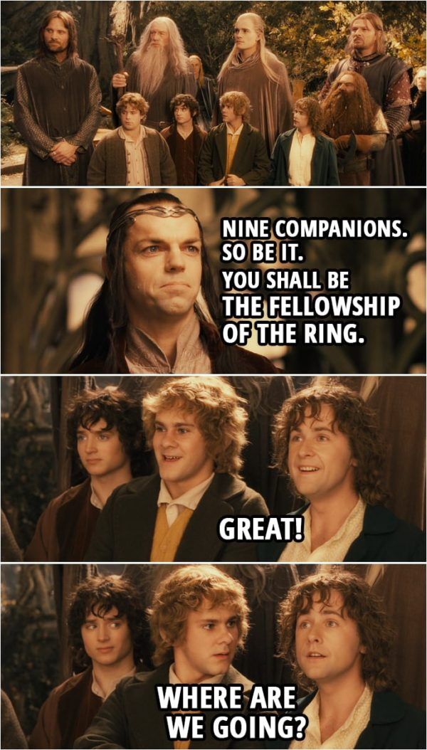 Quote from The Lord of the Rings: The Fellowship of the Ring (2001) | Elrond: Nine companions. So be it. You shall be the Fellowship of the Ring. Pippin: Great! Where are we going?