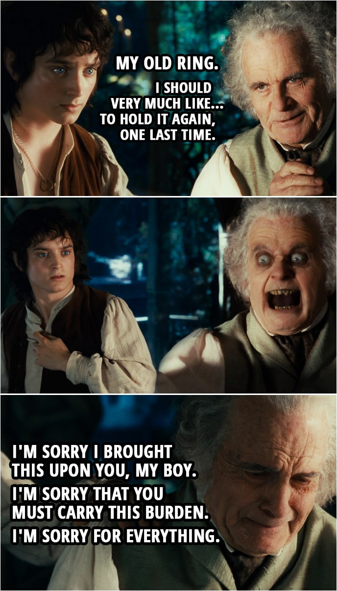 Quote from The Lord of the Rings: The Fellowship of the Ring (2001) | Bilbo: Oh! My old ring. I should very much like... to hold it again, one last time. (Bilbo jumpscares Frodo) I'm sorry I brought this upon you, my boy. I'm sorry that you must carry this burden. I'm sorry for everything.