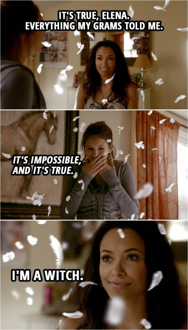 Quote from The Vampire Diaries 1x08 | Bonnie Bennett: It's true, Elena. Everything my grams told me. It's impossible, and it's true. I'm a witch.
