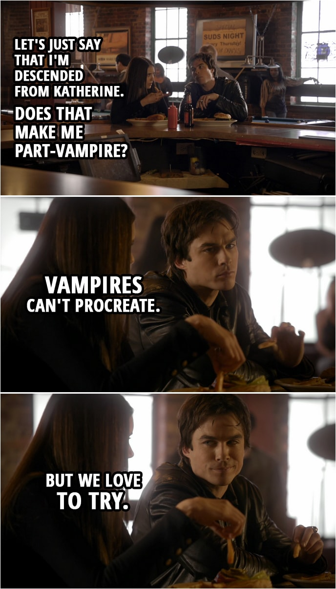 Quote from The Vampire Diaries 1x11 | Elena Gilbert: Let's just say that I'm descended from Katherine. Does that make me part-vampire? Damon Salvatore: Vampires can't procreate. But we love to try.