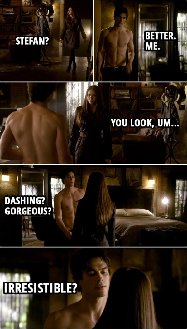 Quote from The Vampire Diaries 1x15 | Elena Gilbert: Stefan? Damon Salvatore: Better. Me. Elena Gilbert: You look, um... Damon Salvatore: Dashing? Gorgeous? Irresistible? Elena Gilbert: Wrecked. You looked wrecked.