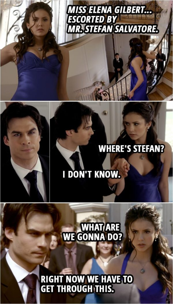 Quote from The Vampire Diaries 1x19 | Richard Lockwood: Miss Elena Gilbert... escorted by Mr. Stefan Salvatore. (Stefan is nowhere to be seen, Damon steps in to take his place) Elena Gilbert: Where's Stefan? Damon Salvatore: I don't know. Elena Gilbert: What are we gonna do? Damon Salvatore: Right now we have to get through this.