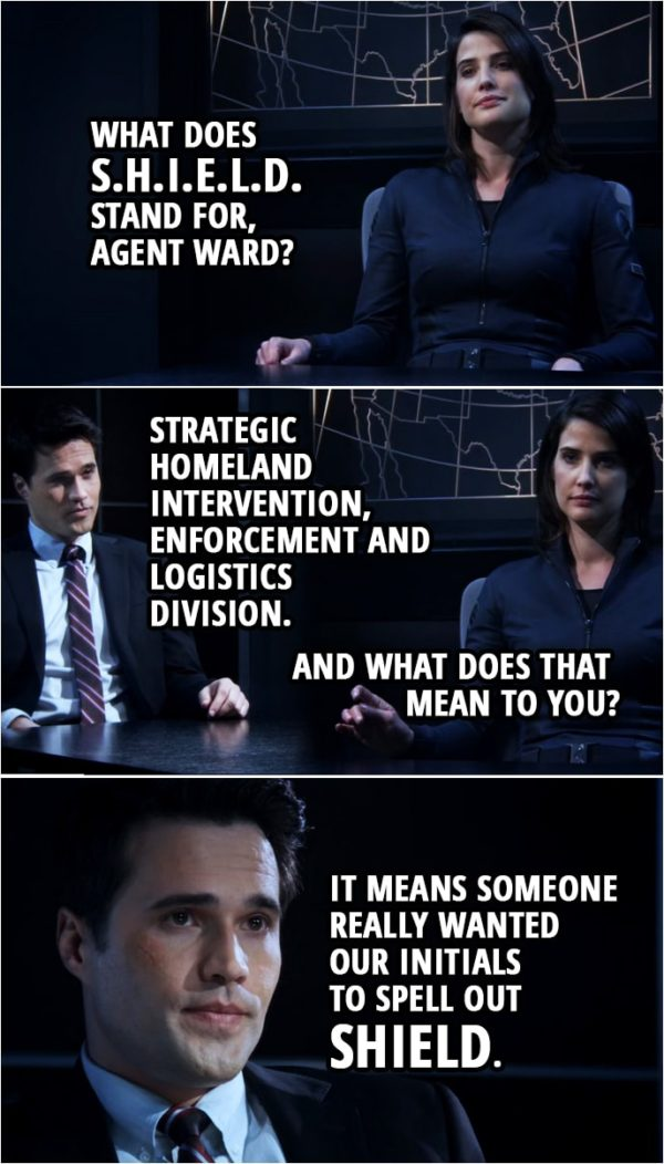 "Quote from Agents of S.H.I.E.L.D. 1x01 | Maria Hill: What does ""S.H.I.E.L.D."" stand for, agent Ward? Grant Ward: Strategic Homeland Intervention, Enforcement and Logistics Division. Maria Hill: And what does that mean to you? Grant Ward: It means someone really wanted our initials to spell out ""SHIELD."""