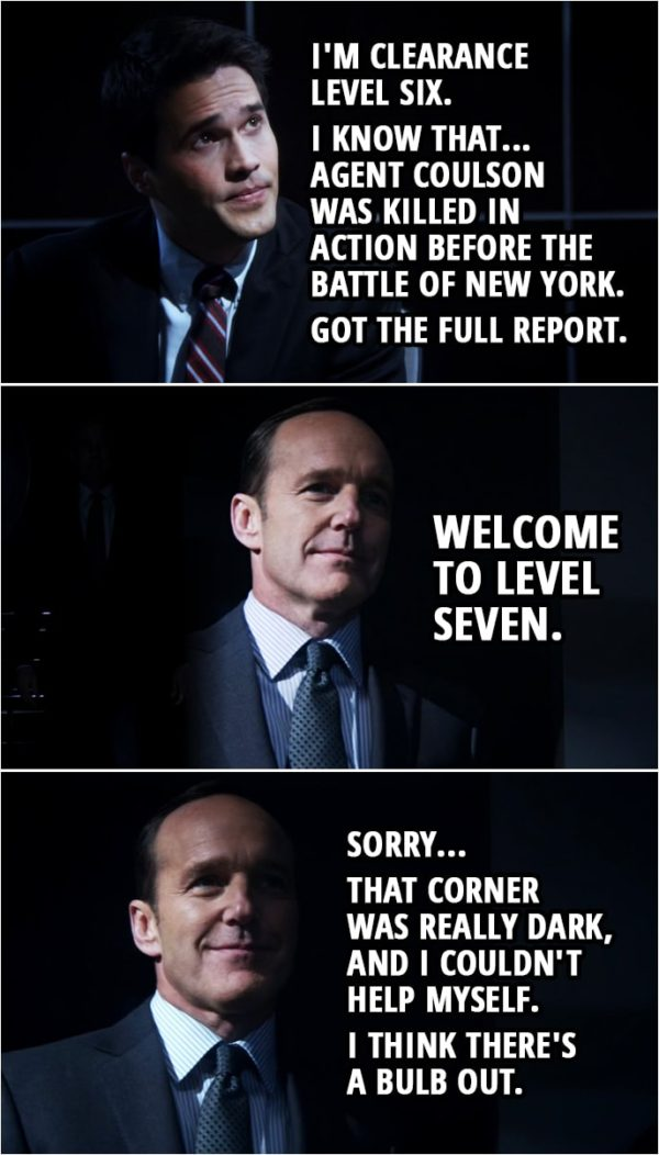 Quote from Agents of S.H.I.E.L.D. 1x01 | Grant Ward: Why was I pulled out of Paris? Maria Hill: That, you'll have to ask agent Coulson. Grant Ward: Yeah. I'm clearance level six. I know that... Agent Coulson was killed in action before the battle of New York. Got the full report. Phil Coulson: Welcome to level seven. Sorry... that corner was really dark, and I couldn't help myself. I think there's a bulb out.