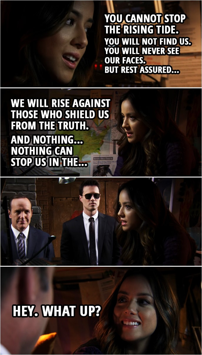 Quote from Agents of S.H.I.E.L.D. 1x01 | (Skye is recording a track for a video...) Skye: How will you come at us? From the air? From the ground? How will you silence us this time? How can you? The truth is in the wind. It's everywhere. You cannot stop The Rising Tide. You will not find us. You will never see our faces. But rest assured... We will rise against those who shield us from the truth. And nothing... nothing can stop us in the... (Coulson and Ward open the door to her van) Hey. What up?