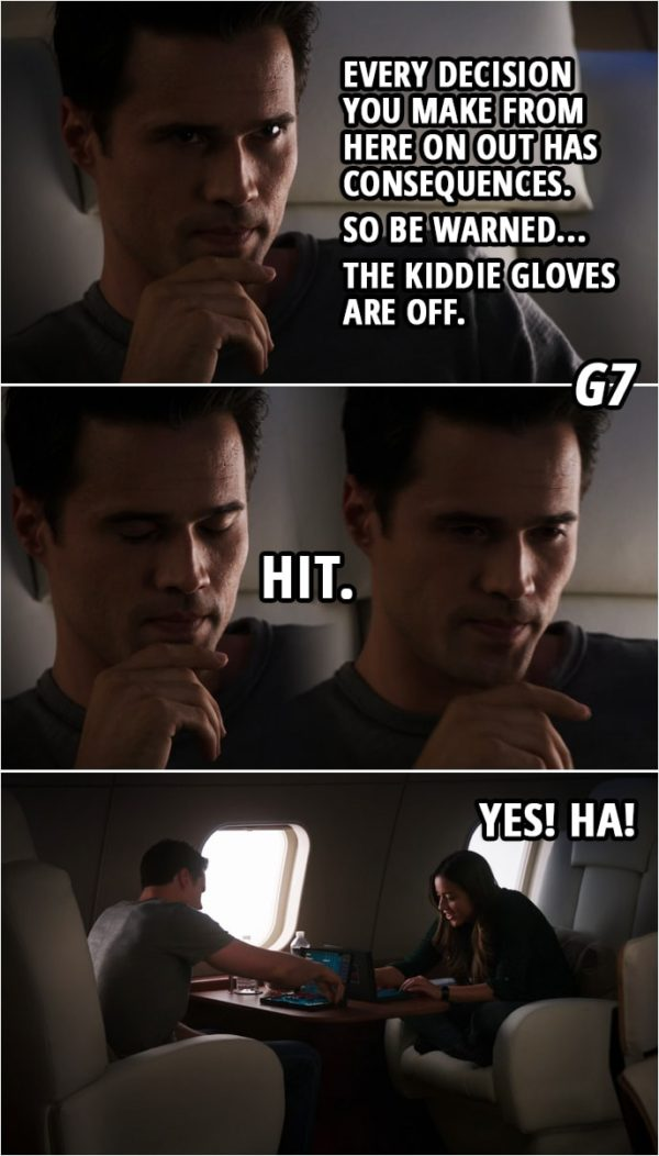 Quote from Agents of S.H.I.E.L.D. 1x05 | Grant Ward: Every decision you make from here on out has consequences. So be warned... the kiddie gloves are off. Skye: G7 Grant Ward: Hit. Skye: Yes! Ha!