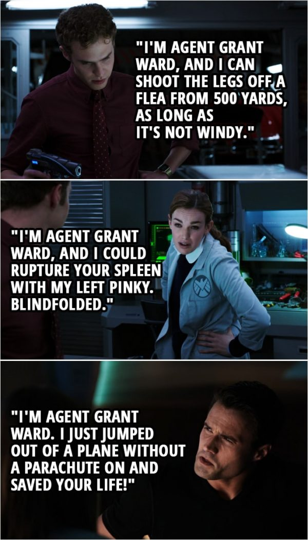 "Quote from Agents of S.H.I.E.L.D. 1x06 | (The team immitates Ward by making a deep voice...) Leo Fitz: ""I'm Agent Grant Ward, and I can shoot the legs off a flea from 500 yards, as long as it's not windy."" Jemma Simmons: ""I'm Agent Grant Ward, and I could rupture your spleen with my left pinky. Blindfolded."" Skye (laughing): That is dead on. (Later...) Jemma Simmons: Well, I suppose now's as good a time as any to tell you that I may have misled you earlier. You see, when I gave you back the Night-Night pistol, I lied. It's still an ounce off. Grant Ward: I know. Jemma Simmons: You do? Grant Ward: Of course. After all, (speaks in deep voice): ""I'm Agent Grant Ward. I just jumped out of a plane without a parachute on and saved your life!"" Jemma Simmons: Actually, that's not quite it. It's a bit more nasally than that."